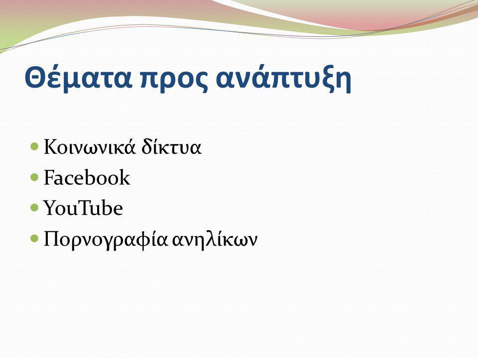 Θέματα προς ανάπτυξη  Κοινωνικά δίκτυα  Facebook  YouTube  Πορνογραφία ανηλίκων