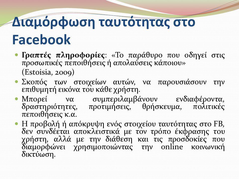 Διαμόρφωση ταυτότητας στο Facebook  Γραπτές πληροφορίες: «Το παράθυρο που οδηγεί στις προσωπικές πεποιθήσεις ή απολαύσεις κάποιου» (Estoisia, 2009) 