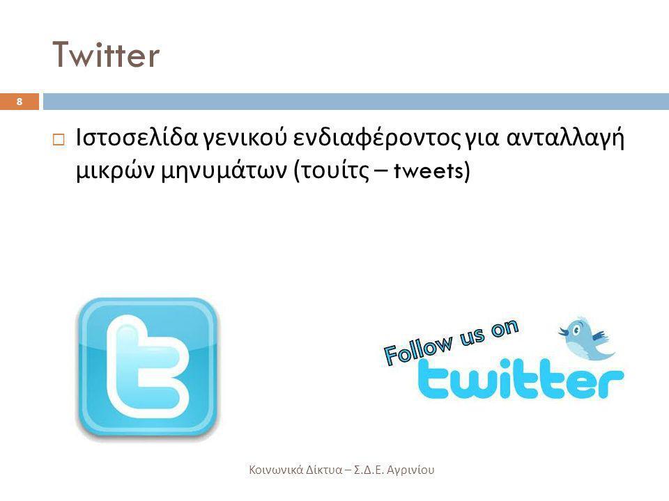 Twitter  Ιστοσελίδα γενικού ενδιαφέροντος για ανταλλαγή μικρών μηνυμάτων ( τουίτς – tweets) 8 Κοινωνικά Δίκτυα – Σ. Δ. Ε. Αγρινίου