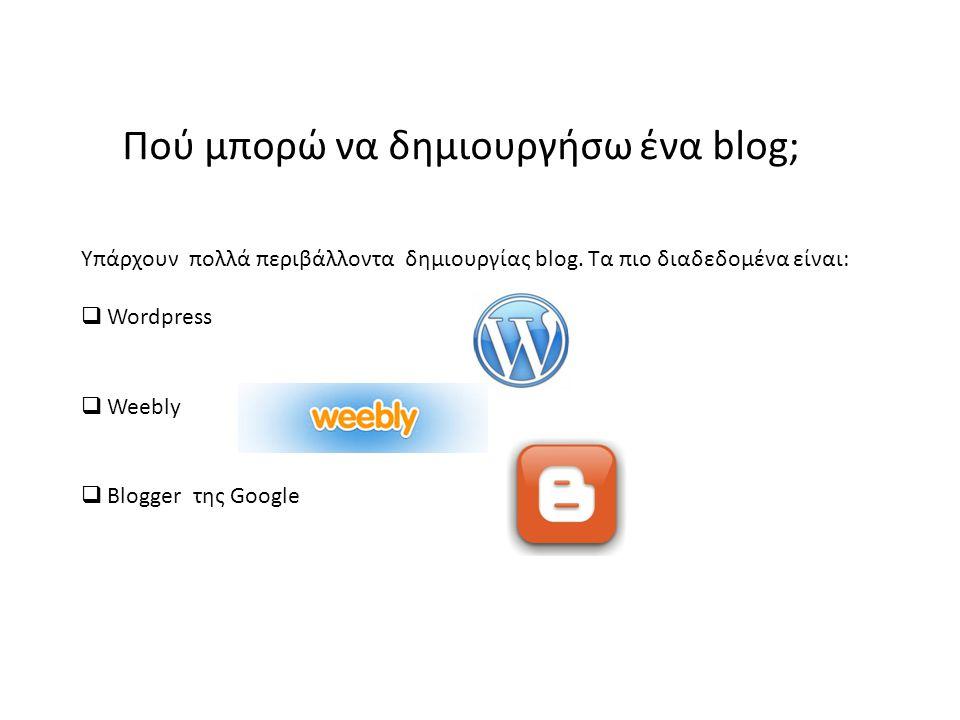 Πού μπορώ να δημιουργήσω ένα blog; Υπάρχουν πολλά περιβάλλοντα δημιουργίας blog. Τα πιο διαδεδομένα είναι:  Wordpress  Weebly  Blogger της Google