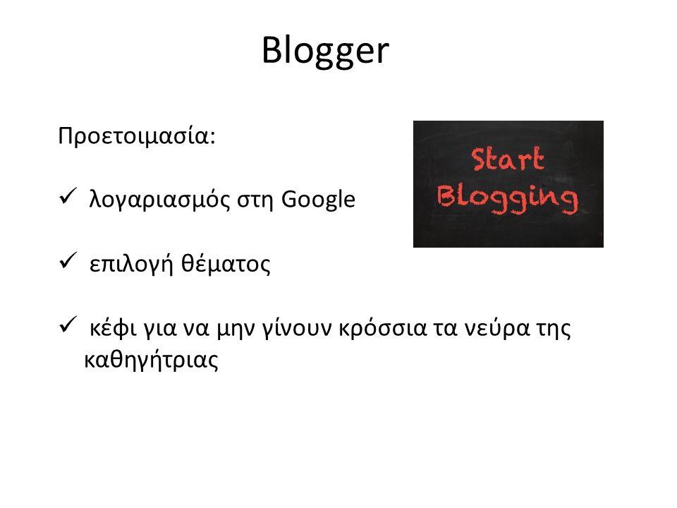 Blogger Προετοιμασία:  λογαριασμός στη Google  επιλογή θέματος  κέφι για να μην γίνουν κρόσσια τα νεύρα της καθηγήτριας