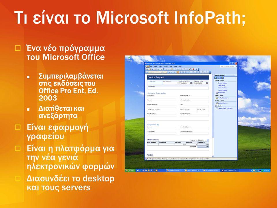 Τι είναι το Microsoft InfoPath;  Ένα νέο πρόγραμμα του Microsoft Office  Συμπεριλαμβάνεται στις εκδόσεις του Office Pro Ent. Ed. 2003  Διατίθεται κ