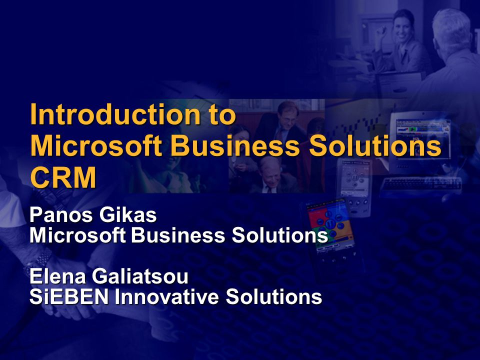 Introduction to Microsoft Business Solutions CRM Panos Gikas Microsoft Business Solutions Elena Galiatsou SiEBEN Innovative Solutions