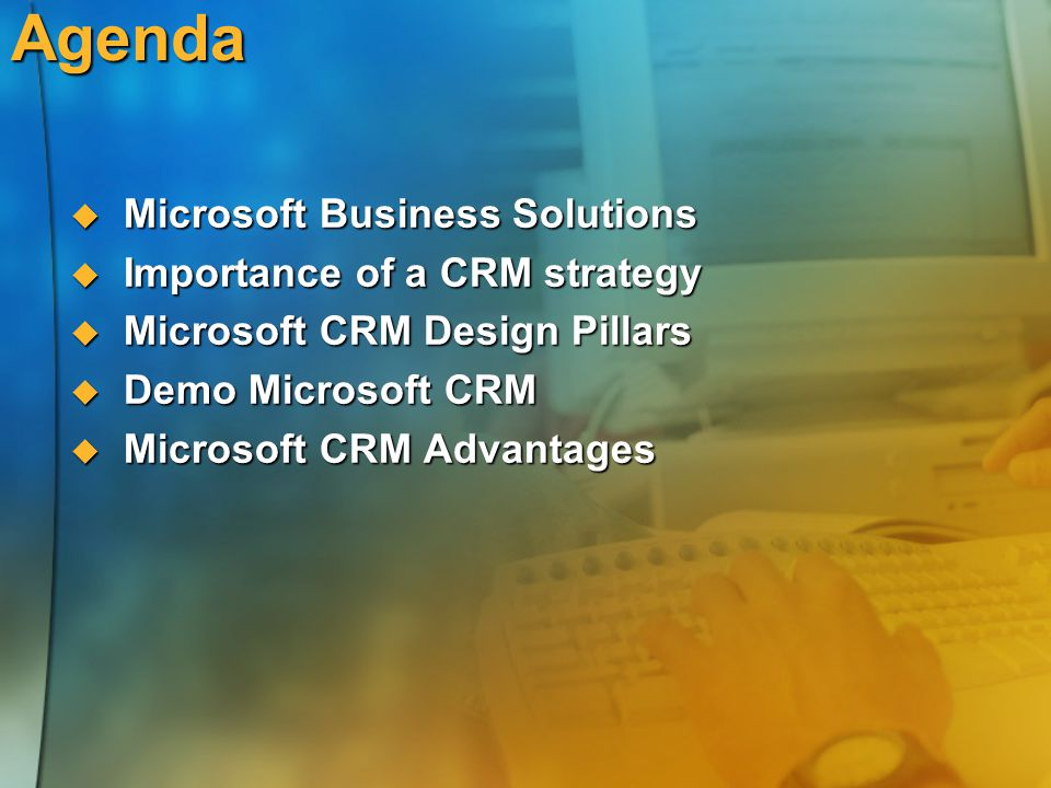 Agenda  Microsoft Business Solutions  Importance of a CRM strategy  Microsoft CRM Design Pillars  Demo Microsoft CRM  Microsoft CRM Advantages