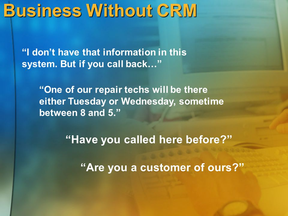 "Business Without CRM ""I don't have that information in this system. But if you call back…"" ""One of our repair techs will be there either Tuesday or We"