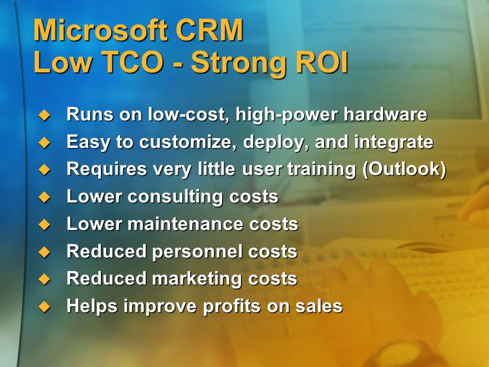Microsoft CRM Low TCO - Strong ROI  Runs on low-cost, high-power hardware  Easy to customize, deploy, and integrate  Requires very little user trai