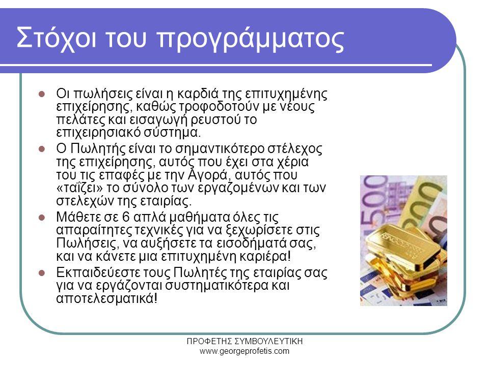 ΠΡΟΦΕΤΗΣ ΣΥΜΒΟΥΛΕΥΤΙΚΗ www.georgeprofetis.com Στόχοι του προγράμματος  Οι πωλήσεις είναι η καρδιά της επιτυχημένης επιχείρησης, καθώς τροφοδοτούν με νέους πελάτες και εισαγωγή ρευστού το επιχειρησιακό σύστημα.
