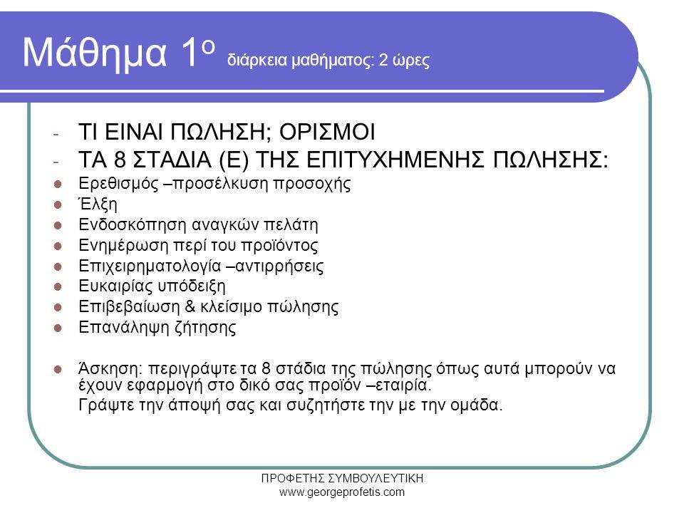 ΠΡΟΦΕΤΗΣ ΣΥΜΒΟΥΛΕΥΤΙΚΗ www.georgeprofetis.com Μάθημα 1 ο διάρκεια μαθήματος: 2 ώρες - ΤΙ ΕΙΝΑΙ ΠΩΛΗΣΗ; ΟΡΙΣΜΟΙ - ΤΑ 8 ΣΤΑΔΙΑ (Ε) ΤΗΣ ΕΠΙΤΥΧΗΜΕΝΗΣ ΠΩΛΗΣΗΣ:  Ερεθισμός –προσέλκυση προσοχής  Έλξη  Ενδοσκόπηση αναγκών πελάτη  Ενημέρωση περί του προϊόντος  Επιχειρηματολογία –αντιρρήσεις  Ευκαιρίας υπόδειξη  Επιβεβαίωση & κλείσιμο πώλησης  Επανάληψη ζήτησης  Άσκηση: περιγράψτε τα 8 στάδια της πώλησης όπως αυτά μπορούν να έχουν εφαρμογή στο δικό σας προϊόν –εταιρία.