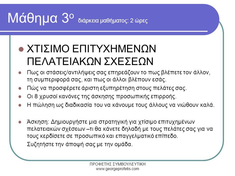ΠΡΟΦΕΤΗΣ ΣΥΜΒΟΥΛΕΥΤΙΚΗ www.georgeprofetis.com Μάθημα 3 ο διάρκεια μαθήματος: 2 ώρες  ΧΤΙΣΙΜΟ ΕΠΙΤΥΧΗΜΕΝΩΝ ΠΕΛΑΤΕΙΑΚΩΝ ΣΧΕΣΕΩΝ  Πως οι στάσεις/αντιλήψεις σας επηρεάζουν το πως βλέπετε τον άλλον, τη συμπεριφορά σας, και πως οι άλλοι βλέπουν εσάς.