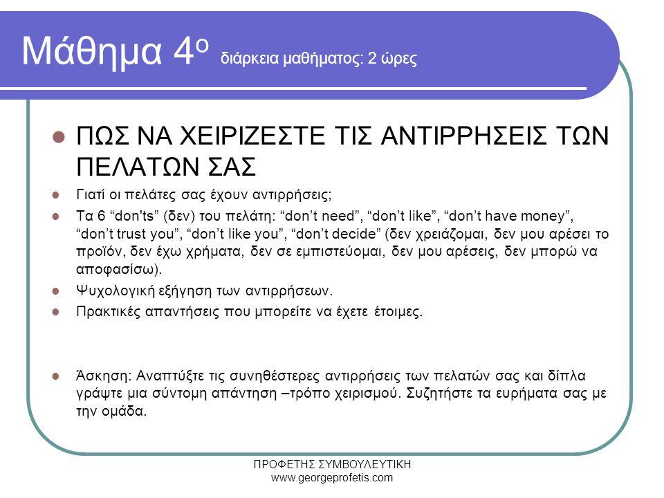ΠΡΟΦΕΤΗΣ ΣΥΜΒΟΥΛΕΥΤΙΚΗ www.georgeprofetis.com Μάθημα 4 ο διάρκεια μαθήματος: 2 ώρες  ΠΩΣ ΝΑ ΧΕΙΡΙΖΕΣΤΕ ΤΙΣ ΑΝΤΙΡΡΗΣΕΙΣ ΤΩΝ ΠΕΛΑΤΩΝ ΣΑΣ  Γιατί οι πελάτες σας έχουν αντιρρήσεις;  Τα 6 don ts (δεν) του πελάτη: don't need , don't like , don't have money , don't trust you , don't like you , don't decide (δεν χρειάζομαι, δεν μου αρέσει το προϊόν, δεν έχω χρήματα, δεν σε εμπιστεύομαι, δεν μου αρέσεις, δεν μπορώ να αποφασίσω).
