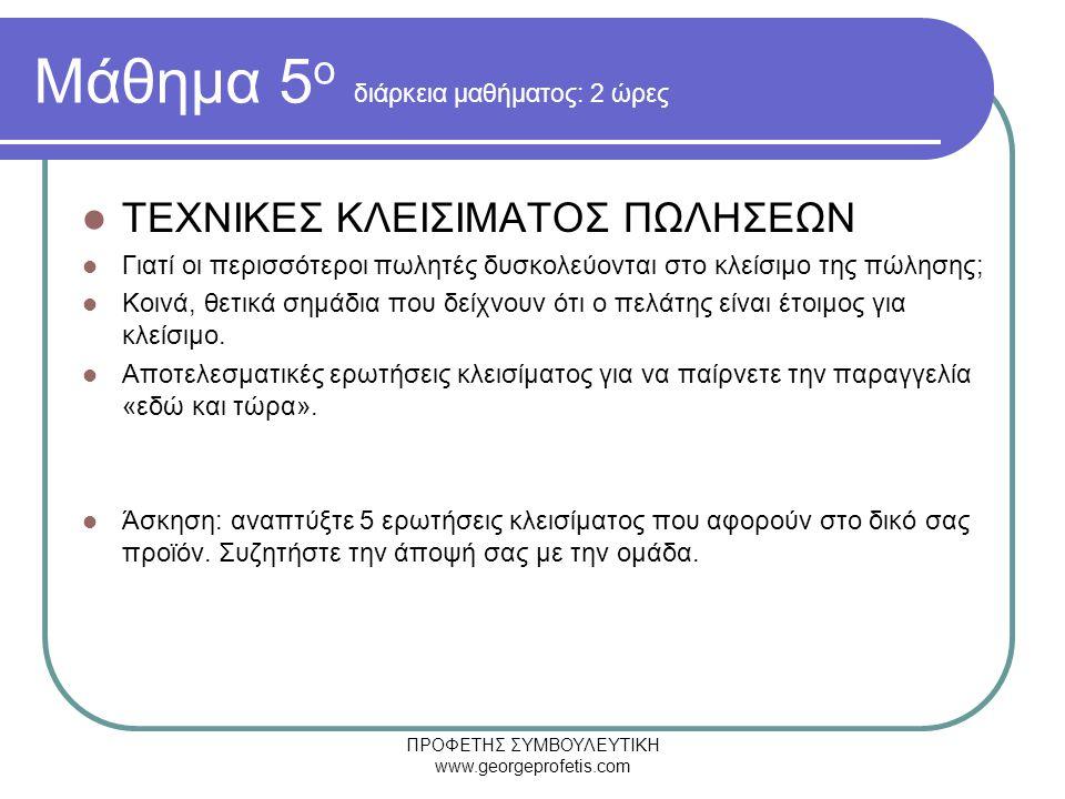 ΠΡΟΦΕΤΗΣ ΣΥΜΒΟΥΛΕΥΤΙΚΗ www.georgeprofetis.com Μάθημα 5 ο διάρκεια μαθήματος: 2 ώρες  ΤΕΧΝΙΚΕΣ ΚΛΕΙΣΙΜΑΤΟΣ ΠΩΛΗΣΕΩΝ  Γιατί οι περισσότεροι πωλητές δυσκολεύονται στο κλείσιμο της πώλησης;  Κοινά, θετικά σημάδια που δείχνουν ότι ο πελάτης είναι έτοιμος για κλείσιμο.
