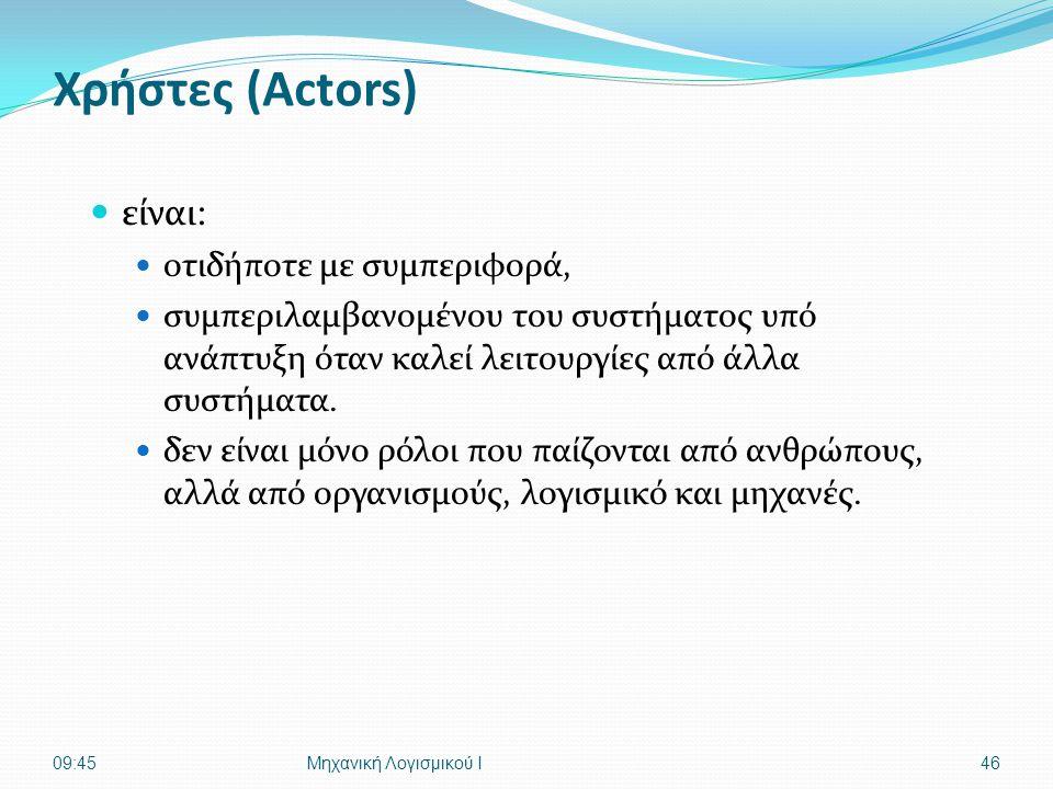 Χρήστες (Actors)  είναι:  οτιδήποτε με συμπεριφορά,  συμπεριλαμβανομένου του συστήματος υπό ανάπτυξη όταν καλεί λειτουργίες από άλλα συστήματα.  δ