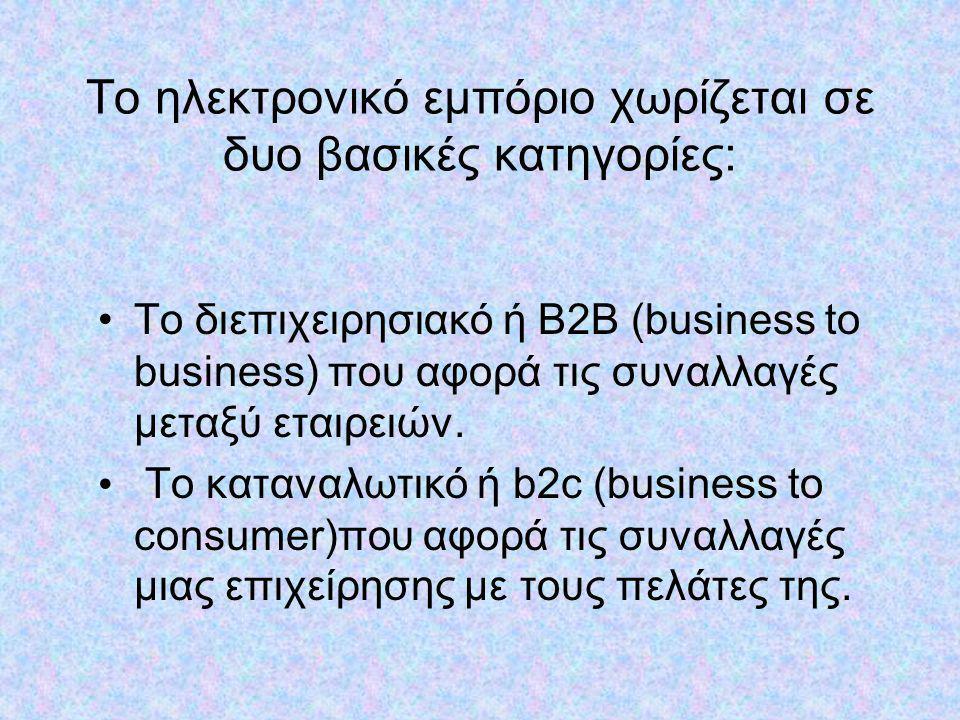 Το ηλεκτρονικό εμπόριο χωρίζεται σε δυο βασικές κατηγορίες: •Το διεπιχειρησιακό ή B2B (business to business) που αφορά τις συναλλαγές μεταξύ εταιρειών