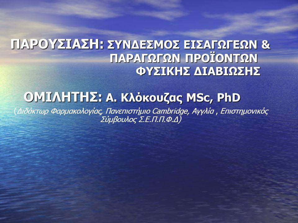 ΠΑΡΟΥΣΙΑΣΗ: ΣΥΝΔΕΣΜΟΣ ΕΙΣΑΓΩΓΕΩΝ & ΠΑΡΑΓΩΓΩΝ ΠΡΟΪΟΝΤΩΝ ΦΥΣΙΚΗΣ ΔΙΑΒΙΩΣΗΣ ΟΜΙΛHΤΗΣ: A. Κλόκουζας ΜSc, PhD ΟΜΙΛHΤΗΣ: A. Κλόκουζας ΜSc, PhD (Διδάκτωρ Φαρ