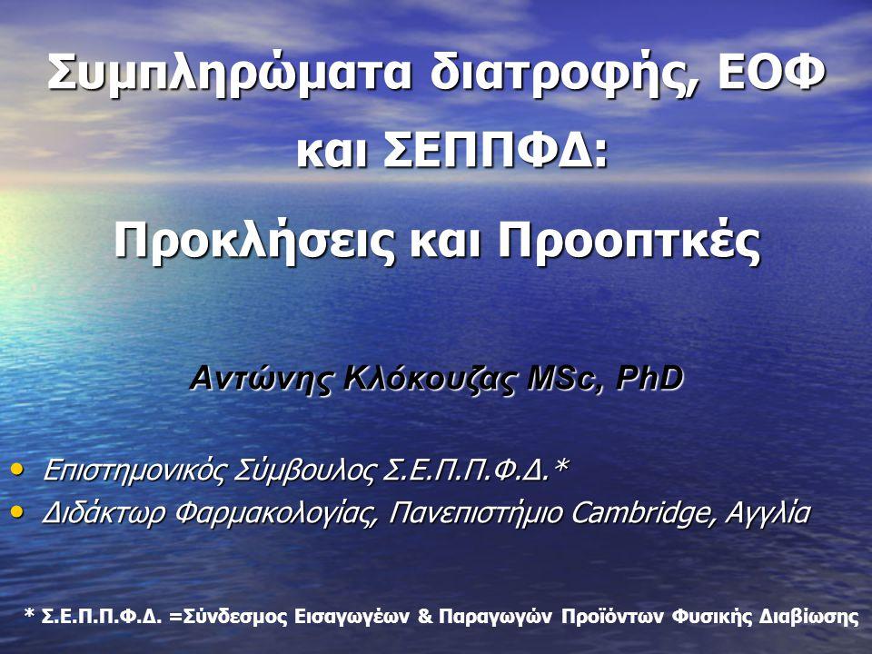Συμπληρώματα διατροφής, ΕΟΦ και ΣΕΠΠΦΔ: Προκλήσεις και Προοπτκές Aντώνης Κλόκουζας ΜSc, PhD • Επιστημονικός Σύμβουλος Σ.Ε.Π.Π.Φ.Δ.* • Διδάκτωρ Φαρμακο
