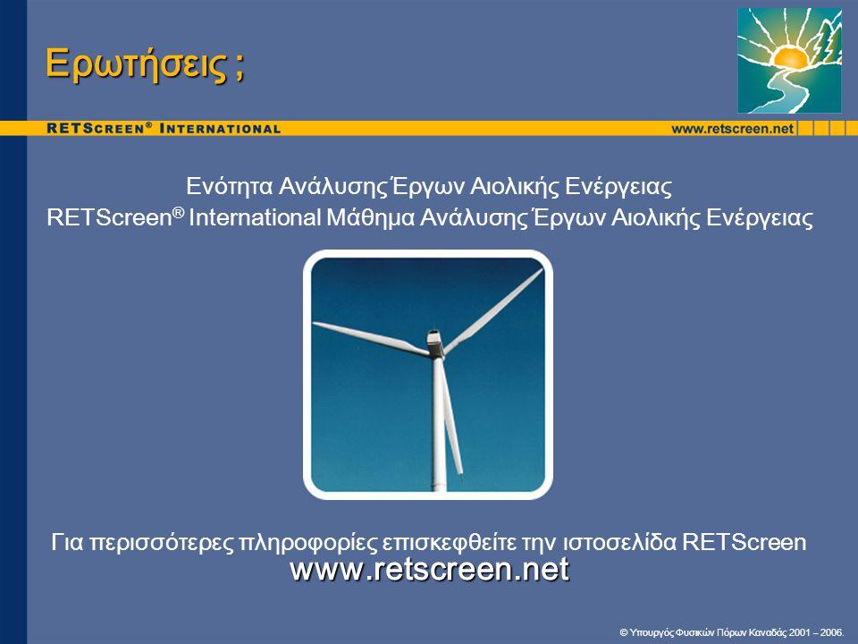 © Υπουργός Φυσικών Πόρων Καναδάς 2001 – 2006. Ερωτήσεις ; Ενότητα Ανάλυσης Έργων Αιολικής Ενέργειας RETScreen ® International Μάθημα Ανάλυσης Έργων Αι