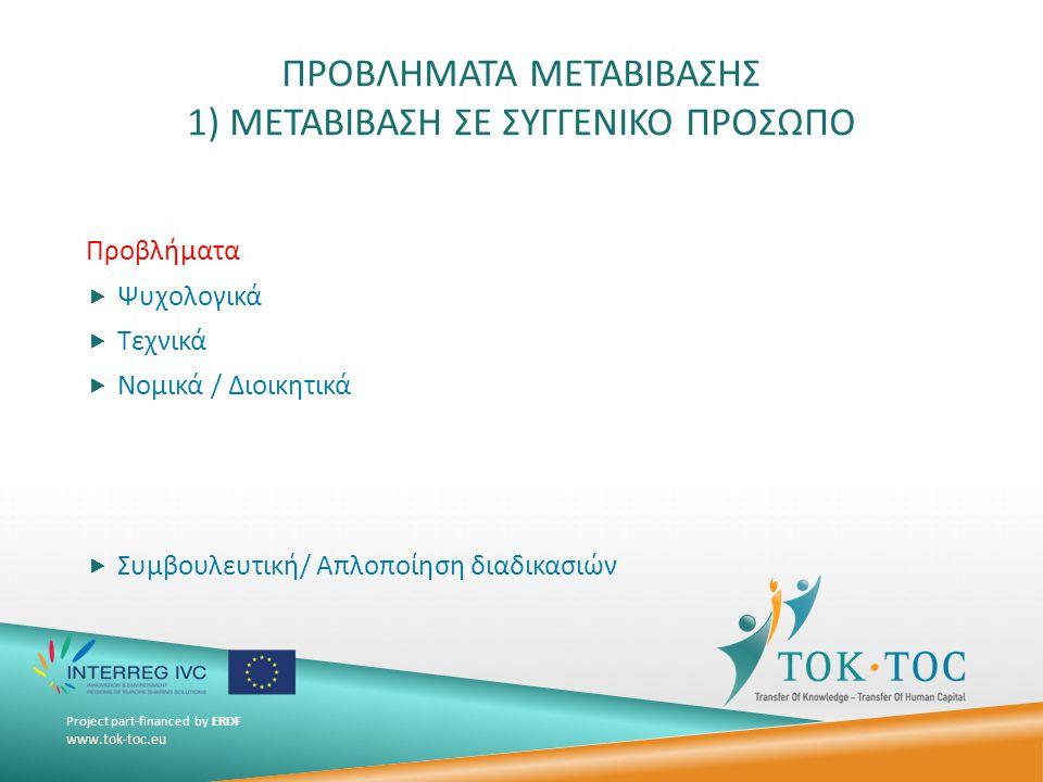 Project part-financed by ERDF www.tok-toc.eu ΠΡΟΒΛΗΜΑΤΑ ΜΕΤΑΒΙΒΑΣΗΣ 1) ΜΕΤΑΒΙΒΑΣΗ ΣΕ ΣΥΓΓΕΝΙΚΟ ΠΡΟΣΩΠΟ Προβλήματα  Ψυχολογικά  Τεχνικά  Νομικά / Διοικητικά  Συμβουλευτική/ Απλοποίηση διαδικασιών