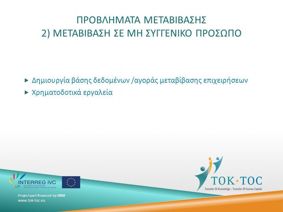 Project part-financed by ERDF www.tok-toc.eu ΠΡΟΒΛΗΜΑΤΑ ΜΕΤΑΒΙΒΑΣΗΣ 2) ΜΕΤΑΒΙΒΑΣΗ ΣΕ ΜΗ ΣΥΓΓΕΝΙΚΟ ΠΡΟΣΩΠΟ  Δημιουργία βάσης δεδομένων /αγοράς μεταβίβασης επιχειρήσεων  Χρηματοδοτικά εργαλεία