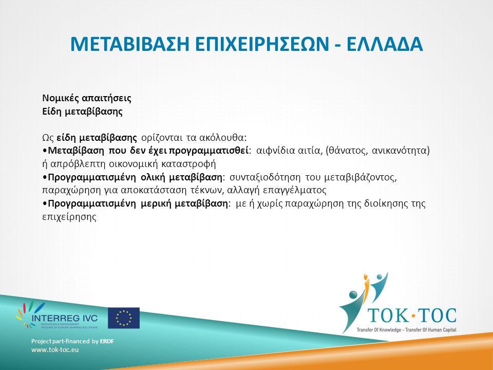 Project part-financed by ERDF www.tok-toc.eu ΜΕΤΑΒΙΒΑΣΗ ΕΠΙΧΕΙΡΗΣΕΩΝ - ΕΛΛΑΔΑ Νομικές απαιτήσεις Είδη μεταβίβασης Ως είδη μεταβίβασης ορίζονται τα ακόλουθα: •Μεταβίβαση που δεν έχει προγραμματισθεί: αιφνίδια αιτία, (θάνατος, ανικανότητα) ή απρόβλεπτη οικονομική καταστροφή •Προγραμματισμένη ολική μεταβίβαση: συνταξιοδότηση του μεταβιβάζοντος, παραχώρηση για αποκατάσταση τέκνων, αλλαγή επαγγέλματος •Προγραμματισμένη μερική μεταβίβαση: με ή χωρίς παραχώρηση της διοίκησης της επιχείρησης