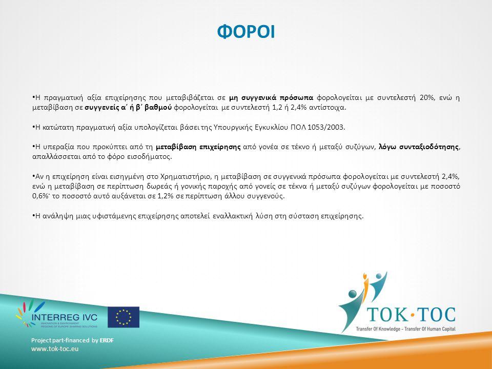 Project part-financed by ERDF www.tok-toc.eu ΦΟΡΟΙ • Η πραγματική αξία επιχείρησης που μεταβιβάζεται σε μη συγγενικά πρόσωπα φορολογείται με συντελεστή 20%, ενώ η μεταβίβαση σε συγγενείς α΄ ή β΄ βαθμού φορολογείται με συντελεστή 1,2 ή 2,4% αντίστοιχα.