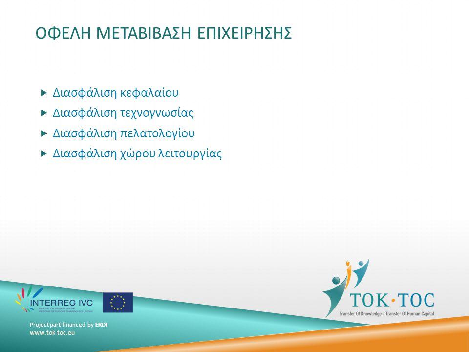 Project part-financed by ERDF www.tok-toc.eu ΟΦΕΛΗ ΜΕΤΑΒΙΒΑΣΗ ΕΠΙΧΕΙΡΗΣΗΣ  Διασφάλιση κεφαλαίου  Διασφάλιση τεχνογνωσίας  Διασφάλιση πελατολογίου  Διασφάλιση χώρου λειτουργίας
