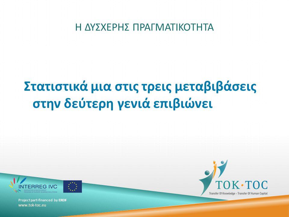 Project part-financed by ERDF www.tok-toc.eu Η ΔΥΣΧΕΡΗΣ ΠΡΑΓΜΑΤΙΚΟΤΗΤΑ Στατιστικά μια στις τρεις μεταβιβάσεις στην δεύτερη γενιά επιβιώνει
