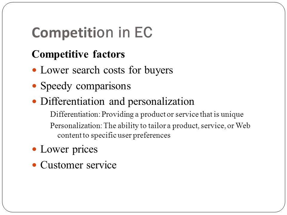 Competition in EC Competitive factors  Lower search costs for buyers  Speedy comparisons  Differentiation and personalization Differentiation: Providing a product or service that is unique Personalization: The ability to tailor a product, service, or Web content to specific user preferences  Lower prices  Customer service