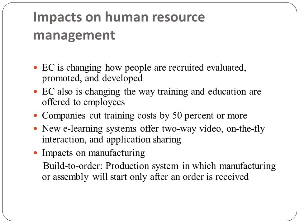 Impacts on human resource management  EC is changing how people are recruited evaluated, promoted, and developed  EC also is changing the way traini