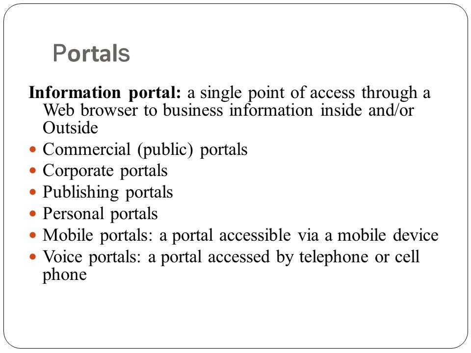 Portals Information portal: a single point of access through a Web browser to business information inside and/or Outside  Commercial (public) portals  Corporate portals  Publishing portals  Personal portals  Mobile portals: a portal accessible via a mobile device  Voice portals: a portal accessed by telephone or cell phone