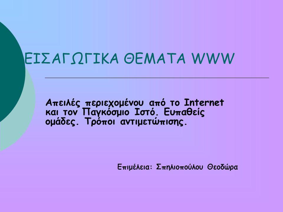 ΕΙΣΑΓΩΓΙΚΑ ΘΕΜΑΤΑ WWW Απειλές περιεχομένου από το Internet και τον Παγκόσμιο Ιστό.