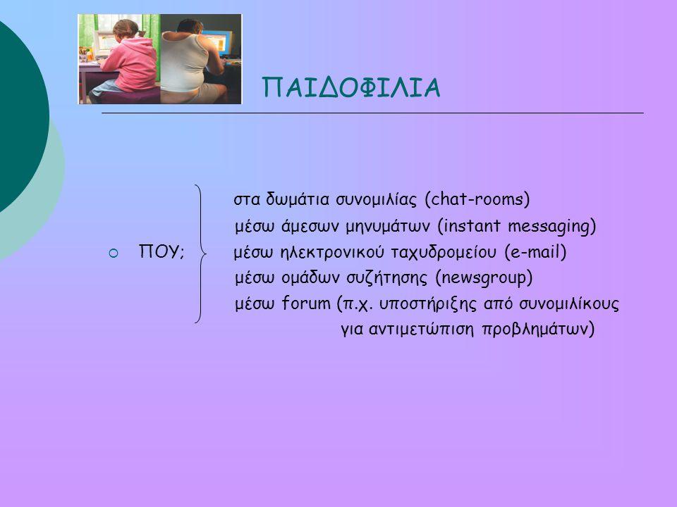 ΠΑΙΔΟΦΙΛΙΑ στα δωμάτια συνομιλίας (chat-rooms) μέσω άμεσων μηνυμάτων (instant messaging)  ΠΟΥ; μέσω ηλεκτρονικού ταχυδρομείου (e-mail) μέσω ομάδων συζήτησης (newsgroup) μέσω forum (π.χ.