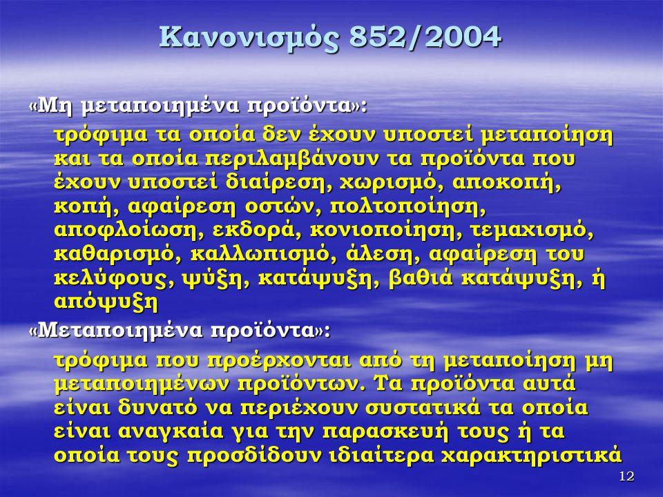 12 Κανονισμός 852/2004 «Μη μεταποιημένα προϊόντα»: τρόφιμα τα οποία δεν έχουν υποστεί μεταποίηση και τα οποία περιλαμβάνουν τα προϊόντα που έχουν υποσ