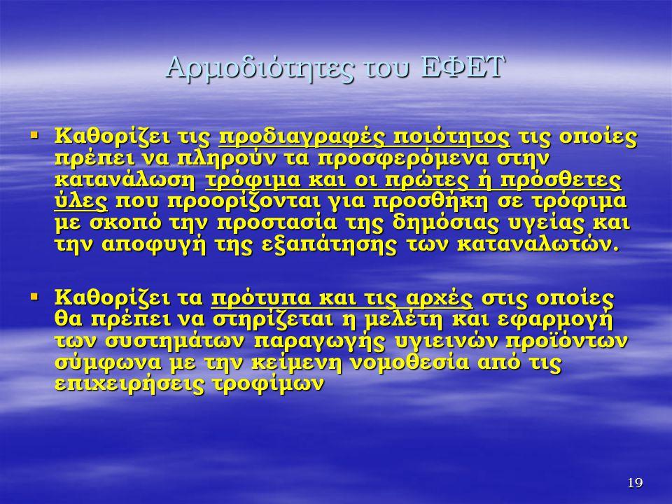 19 Αρμοδιότητες του ΕΦΕΤ  Καθορίζει τις προδιαγραφές ποιότητος τις οποίες πρέπει να πληρούν τα προσφερόμενα στην κατανάλωση τρόφιμα και οι πρώτες ή π