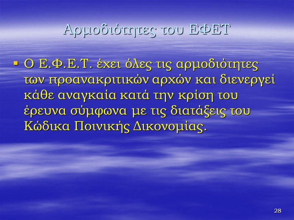 28 Αρμοδιότητες του ΕΦΕΤ  Ο Ε.Φ.Ε.Τ. έχει όλες τις αρμοδιότητες των προανακριτικών αρχών και διενεργεί κάθε αναγκαία κατά την κρίση του έρευνα σύμφων