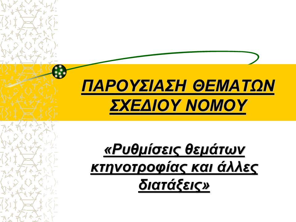 ΠΑΡΟΥΣΙΑΣΗ ΘΕΜΑΤΩΝ ΣΧΕΔΙΟΥ ΝΟΜΟΥ «Ρυθμίσεις θεμάτων κτηνοτροφίας και άλλες διατάξεις»