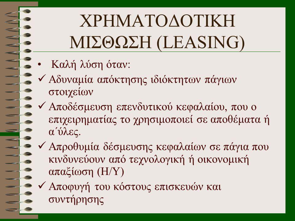 ΧΡΗΜΑΤΟΔΟΤΙΚΗ ΜΙΣΘΩΣΗ (LEASING) • Καλή λύση όταν:  Αδυναμία απόκτησης ιδιόκτητων πάγιων στοιχείων  Αποδέσμευση επενδυτικού κεφαλαίου, που ο επιχειρη