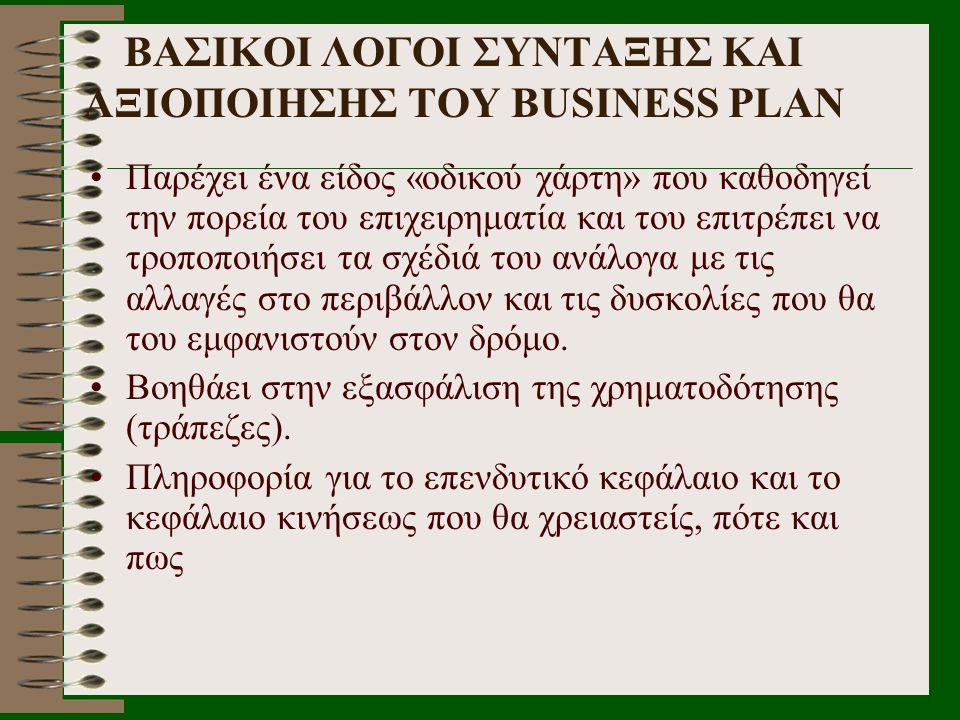 ΒΑΣΙΚΟΙ ΛΟΓΟΙ ΣΥΝΤΑΞΗΣ ΚΑΙ ΑΞΙΟΠΟΙΗΣΗΣ ΤΟΥ BUSINESS PLAN •Παρέχει ένα είδος «οδικού χάρτη» που καθοδηγεί την πορεία του επιχειρηματία και του επιτρέπε
