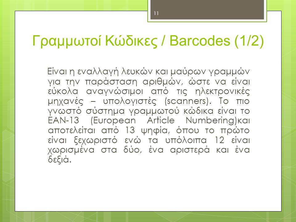 11 Γραμμωτοί Κώδικες / Barcodes (1/2) Είναι η εναλλαγή λευκών και μαύρων γραμμών για την παράσταση αριθμών, ώστε να είναι εύκολα αναγνώσιμοι από τις η