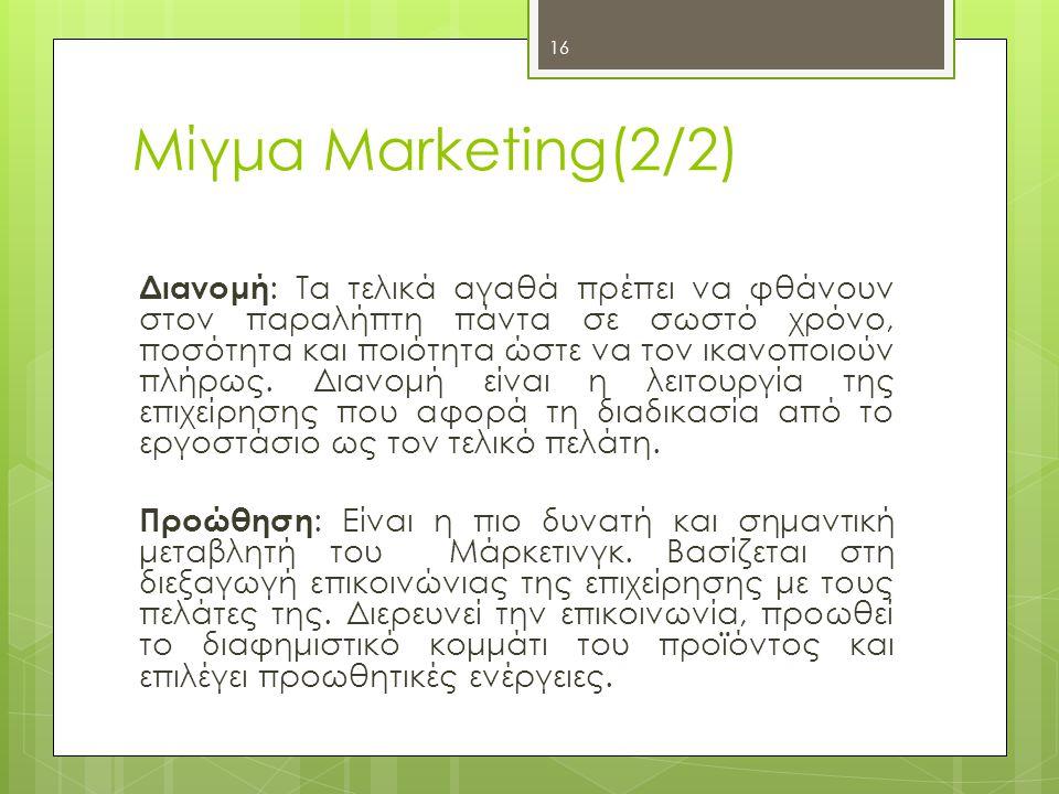 16 Μίγμα Marketing(2/2) Διανομή : Tα τελικά αγαθά πρέπει να φθάνουν στον παραλήπτη πάντα σε σωστό χρόνο, ποσότητα και ποιότητα ώστε να τον ικανοποιούν