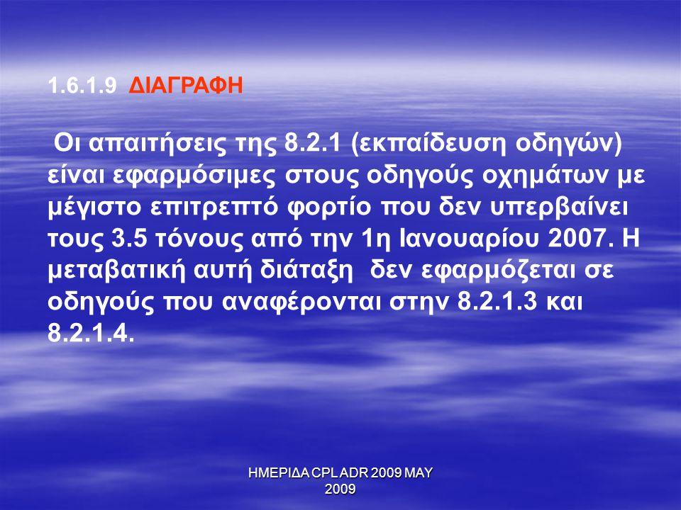 ΗΜΕΡΙΔΑ CPL ADR 2009 MAY 2009 1.6.1.9 ΔΙΑΓΡΑΦΗ Οι απαιτήσεις της 8.2.1 (εκπαίδευση οδηγών) είναι εφαρμόσιμες στους οδηγούς οχημάτων με μέγιστο επιτρεπ