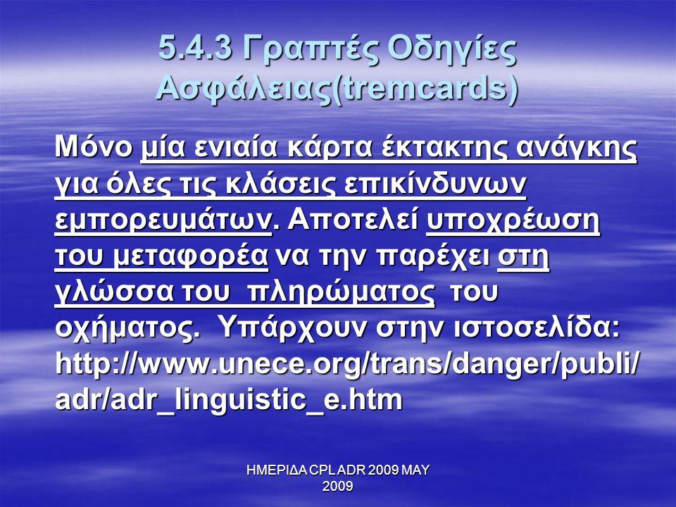 ΗΜΕΡΙΔΑ CPL ADR 2009 MAY 2009 5.4.3 Γραπτές Οδηγίες Ασφάλειας(tremcards) Μόνο μία ενιαία κάρτα έκτακτης ανάγκης για όλες τις κλάσεις επικίνδυνων εμπορ