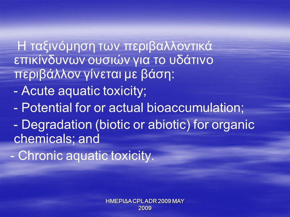 ΗΜΕΡΙΔΑ CPL ADR 2009 MAY 2009 Η ταξινόμηση των περιβαλλοντικά επικίνδυνων ουσιών για το υδάτινο περιβάλλον γίνεται με βάση: - Acute aquatic toxicity;
