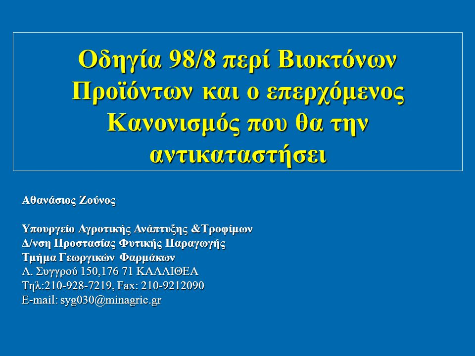 Οδηγία 98/8 περί Βιοκτόνων Προϊόντων και ο επερχόμενος Κανονισμός που θα την αντικαταστήσει Αθανάσιος Ζούνος Υπουργείο Αγροτικής Ανάπτυξης &Τροφίμων Δ/νση Προστασίας Φυτικής Παραγωγής Τμήμα Γεωργικών Φαρμάκων Λ.