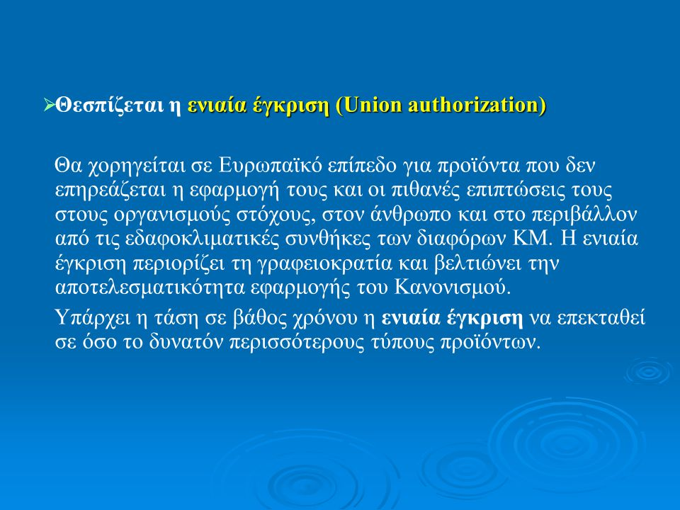  ενιαία έγκριση (Union authorization)  Θεσπίζεται η ενιαία έγκριση (Union authorization) Θα χορηγείται σε Ευρωπαϊκό επίπεδο για προϊόντα που δεν επηρεάζεται η εφαρμογή τους και οι πιθανές επιπτώσεις τους στους οργανισμούς στόχους, στον άνθρωπο και στο περιβάλλον από τις εδαφοκλιματικές συνθήκες των διαφόρων ΚΜ.