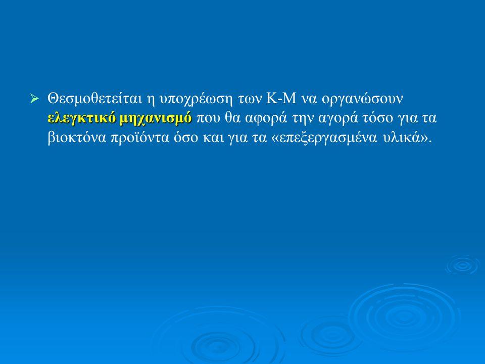  ελεγκτικό μηχανισμό  Θεσμοθετείται η υποχρέωση των Κ-Μ να οργανώσουν ελεγκτικό μηχανισμό που θα αφορά την αγορά τόσο για τα βιοκτόνα προϊόντα όσο και για τα «επεξεργασμένα υλικά».
