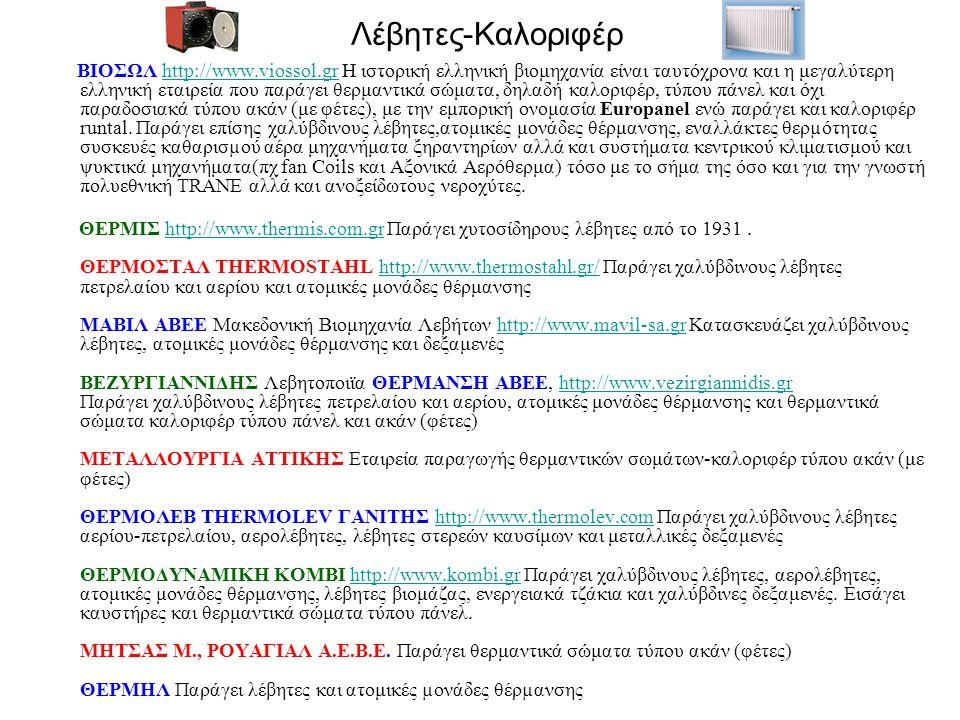 Λέβητες-Καλοριφέρ ΒΙΟΣΩΛ http://www.viossol.gr Η ιστορική ελληνική βιομηχανία είναι ταυτόχρονα και η μεγαλύτερη ελληνική εταιρεία που παράγει θερμαντικά σώματα, δηλαδή καλοριφέρ, τύπου πάνελ και όχι παραδοσιακά τύπου ακάν (με φέτες), με την εμπορική ονομασία Europanel ενώ παράγει και καλοριφέρ runtal.