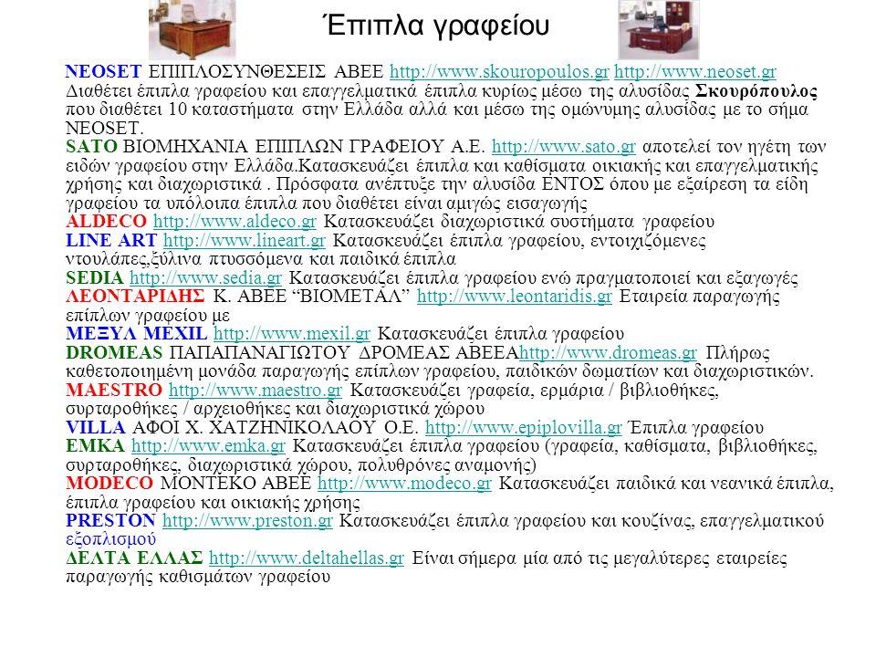Έπιπλα γραφείου ΝΕOSET ΕΠΙΠΛΟΣΥΝΘΕΣΕΙΣ ΑΒΕΕ http://www.skouropoulos.gr http://www.neoset.gr Διαθέτει έπιπλα γραφείου και επαγγελματικά έπιπλα κυρίως μέσω της αλυσίδας Σκουρόπουλος που διαθέτει 10 καταστήματα στην Ελλάδα αλλά και μέσω της ομώνυμης αλυσίδας με το σήμα NEOSET.