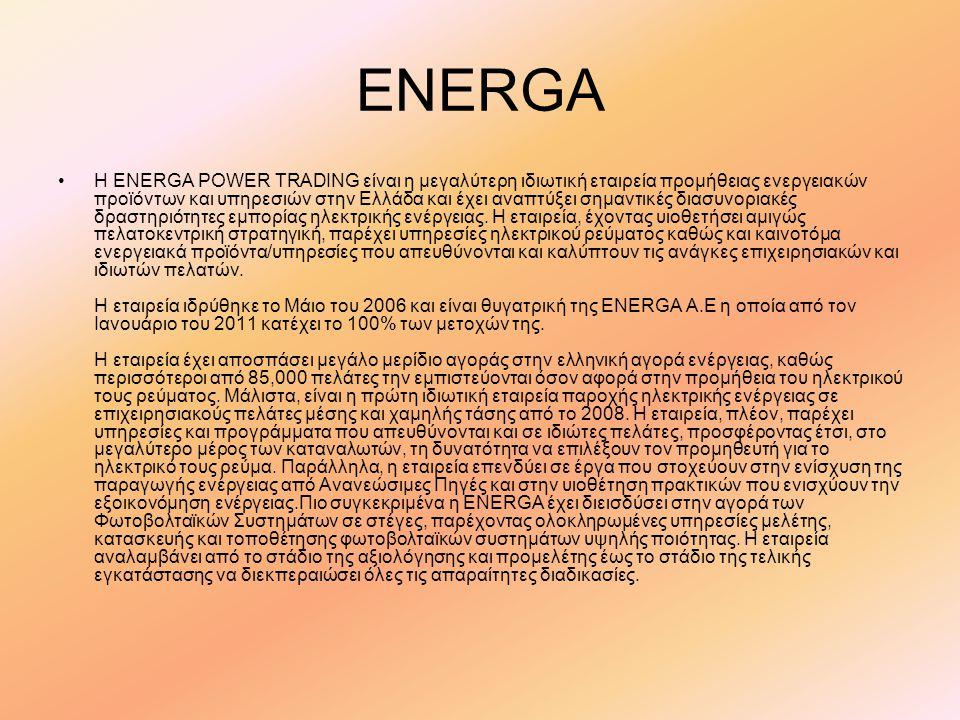 ENERGA •Η ENERGA POWER TRADING είναι η μεγαλύτερη ιδιωτική εταιρεία προμήθειας ενεργειακών προϊόντων και υπηρεσιών στην Ελλάδα και έχει αναπτύξει σημαντικές διασυνοριακές δραστηριότητες εμπορίας ηλεκτρικής ενέργειας.