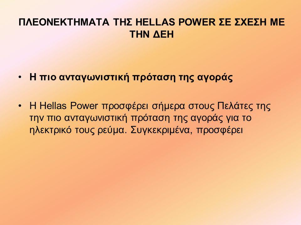 ΠΛΕΟΝΕΚΤΗΜΑΤΑ ΤΗΣ HELLAS POWER ΣΕ ΣΧΕΣΗ ΜΕ ΤΗΝ ΔΕΗ •Η πιο ανταγωνιστική πρόταση της αγοράς •Η Hellas Power προσφέρει σήμερα στους Πελάτες της την πιο ανταγωνιστική πρόταση της αγοράς για το ηλεκτρικό τους ρεύμα.
