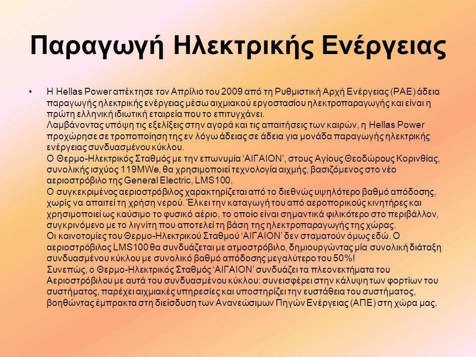 Παραγωγή Ηλεκτρικής Ενέργειας •Η Hellas Power απέκτησε τον Απρίλιο του 2009 από τη Ρυθμιστική Αρχή Ενέργειας (ΡΑΕ) άδεια παραγωγής ηλεκτρικής ενέργειας μέσω αιχμιακού εργοστασίου ηλεκτροπαραγωγής και είναι η πρώτη ελληνική ιδιωτική εταιρεία που το επιτυγχάνει.
